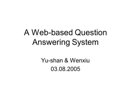 A Web-based Question Answering System Yu-shan & Wenxiu 03.08.2005.