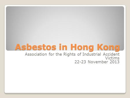Asbestos in Hong Kong Association for the Rights of Industrial Accident Victims 22-23 November 2013.