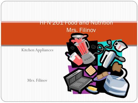 Kitchen Appliances Mrs. Filinov HFN 2O1 Food and Nutrition Mrs. Filinov.