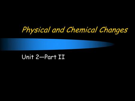 Physical and Chemical Changes Unit 2—Part II. Concept of Change Change: the act of altering a substance.