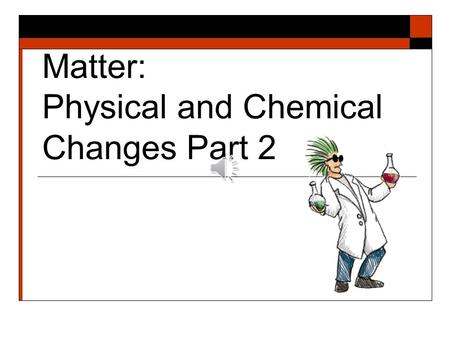 Matter: Physical and Chemical Changes Part 2