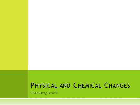 Chemistry Goal 9 P HYSICAL AND C HEMICAL C HANGES.