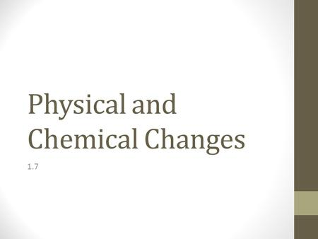 Physical and Chemical Changes 1.7. Physical Changes Physical Change: the substance involved remains the same, even though it may change state or form.