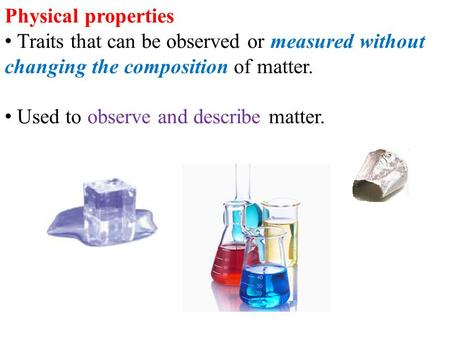 Physical properties Traits that can be observed or measured without changing the composition of matter. Used to observe and describe matter.