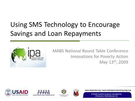 Using SMS Technology to Encourage Savings and Loan Repayments MABS National Round Table Conference Innovations for Poverty Action May 13 th, 2009.