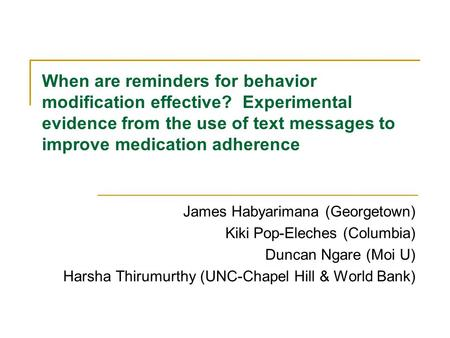 When are reminders for behavior modification effective? Experimental evidence from the use of text messages to improve medication adherence James Habyarimana.