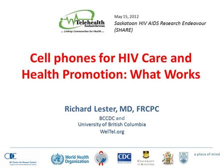 Cell phones for HIV Care and Health Promotion: What Works Richard Lester, MD, FRCPC BCCDC University of British Columbia BCCDC and University of British.