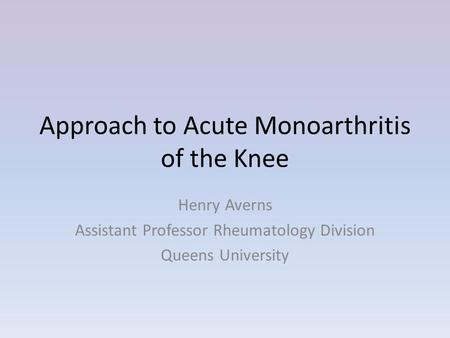 Approach to Acute Monoarthritis of the Knee Henry Averns Assistant Professor Rheumatology Division Queens University.