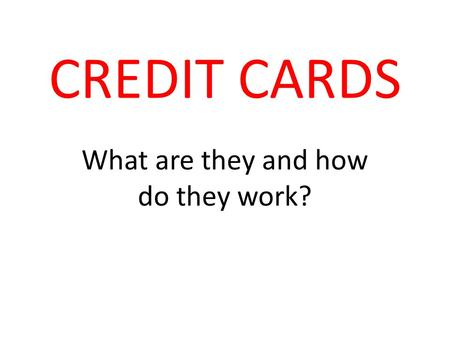 CREDIT CARDS What are they and how do they work?.