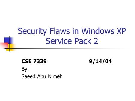 Security Flaws in Windows XP Service Pack 2 CSE 7339 9/14/04 By: Saeed Abu Nimeh.