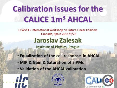 Calibration issues for the CALICE 1m 3 AHCAL LCWS11 - International Workshop on Future Linear Colliders Granada, Spain 2011/9/28 Jaroslav Zalesak Institute.