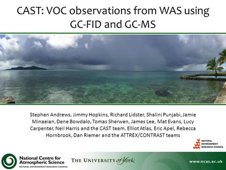 CAST: VOC observations from WAS using GC-FID and GC-MS Stephen Andrews, Jimmy Hopkins, Richard Lidster, Shalini Punjabi, Jamie Minaeian, Dene Bowdalo,