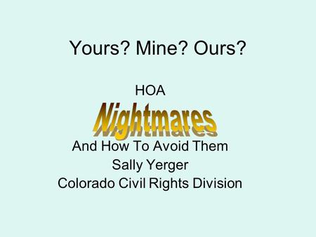 Yours? Mine? Ours? HOA And How To Avoid Them Sally Yerger Colorado Civil Rights Division.