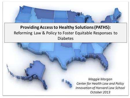 Providing Access to Healthy Solutions (PATHS): Reforming Law & Policy to Foster Equitable Responses to Diabetes Maggie Morgan Center for Health Law and.