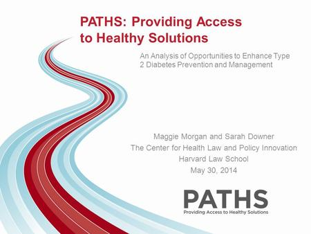 PATHS: Providing Access to Healthy Solutions An Analysis of Opportunities to Enhance Type 2 Diabetes Prevention and Management Maggie Morgan and Sarah.