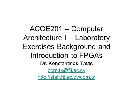 ACOE201 – Computer Architecture I – Laboratory Exercises Background and Introduction to FPGAs Dr. Konstantinos Tatas