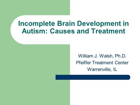 Incomplete Brain Development in Autism: Causes and Treatment William J. Walsh, Ph.D. Pfeiffer Treatment Center Warrenville, IL.