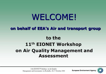 11th EIONET Workshop on Air Quality Management and Assessment, La Rochelle, 26-27 October 2006 WELCOME! on behalf of EEA's Air and transport group to the.