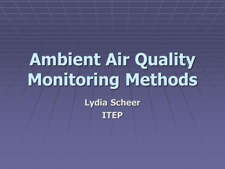 Ambient Air Quality Monitoring Methods Lydia Scheer ITEP.