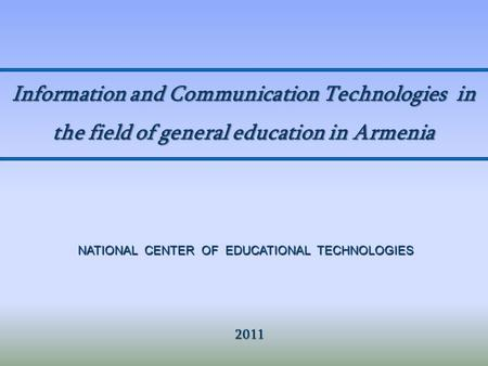 Information and Communication Technologies in the field of general education in Armenia 2011 2011 NATIONAL CENTER OF EDUCATIONAL TECHNOLOGIES.