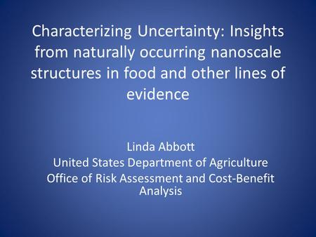 Characterizing Uncertainty: Insights from naturally occurring nanoscale structures in food and other lines of evidence Linda Abbott United States Department.