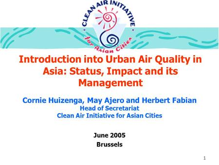 1 Introduction into Urban Air Quality in Asia: Status, Impact and its Management June 2005 Brussels Cornie Huizenga, May Ajero and Herbert Fabian Head.