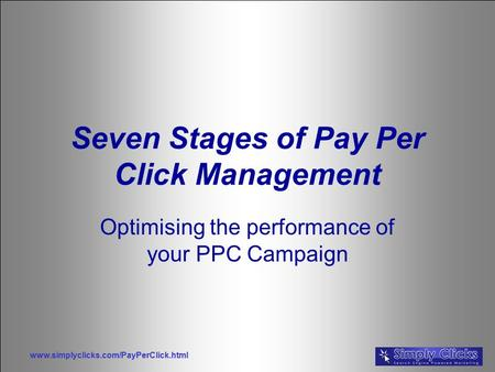 Www.simplyclicks.com/PayPerClick.html Seven Stages of Pay Per Click Management Optimising the performance of your PPC Campaign.