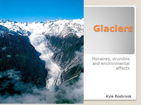 Glaciers Moraines, drumlins and environmental effects Kyle Rosbrook.