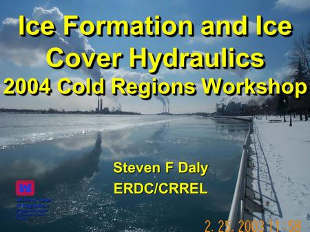 Ice Formation and Ice Cover Hydraulics 2004 Cold Regions Workshop Steven F Daly ERDC/CRREL US Army Corps of Engineers ® Engineer Research and Development.