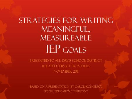 Strategies for Writing Meaningful, Measureable IEP Goals Presented to all Davis School District Related Service Providers November 2011 Based on a presentation.