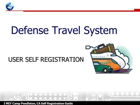 I MEF Camp Pendleton, CA Self Registration Guide Defense Travel System USER SELF REGISTRATION.