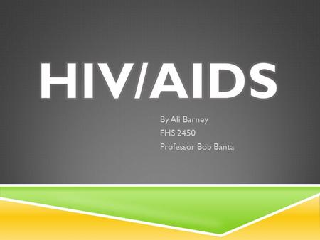 By Ali Barney FHS 2450 Professor Bob Banta. WHAT IS HIV/AIDS??  The human immunodeficiency virus (HIV) is a lentivirus that causes the acquired immunodeficiency.