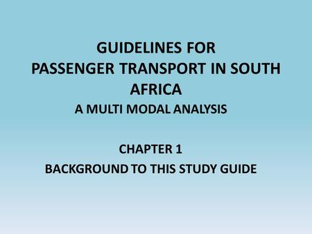 GUIDELINES FOR PASSENGER TRANSPORT IN SOUTH AFRICA A MULTI MODAL ANALYSIS CHAPTER 1 BACKGROUND TO THIS STUDY GUIDE.