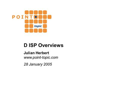 D ISP Overviews Julian Herbert www.point-topic.com 28 January 2005.