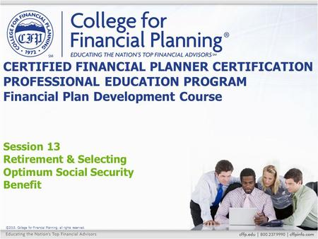 ©2015, College for Financial Planning, all rights reserved. Session 13 Retirement & Selecting Optimum Social Security Benefit CERTIFIED FINANCIAL PLANNER.