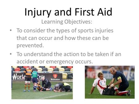 Injury and First Aid Learning Objectives: To consider the types of sports injuries that can occur and how these can be prevented. To understand the action.