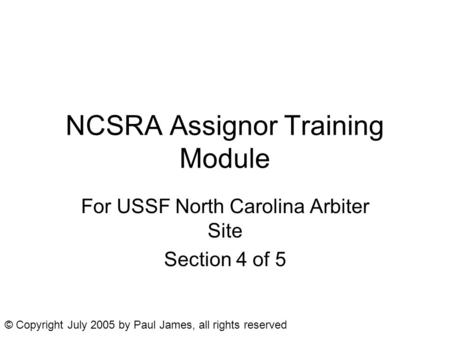 NCSRA Assignor Training Module For USSF North Carolina Arbiter Site Section 4 of 5 © Copyright July 2005 by Paul James, all rights reserved.