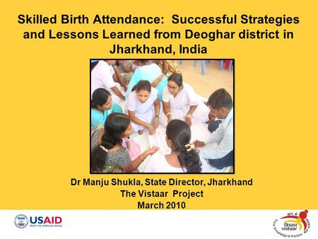 Skilled Birth Attendance: Successful Strategies and Lessons Learned from Deoghar district in Jharkhand, India Dr Manju Shukla, State Director, Jharkhand.