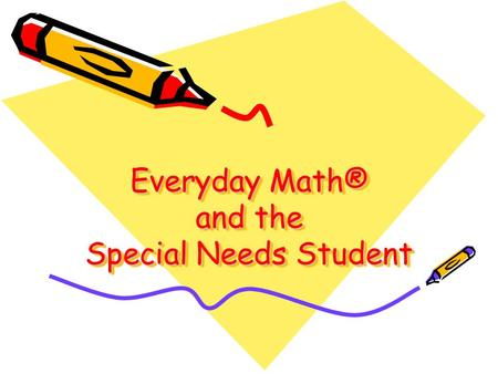 Everyday Math® and the Special Needs Student. Everyday Math Traditional SpEd Math Enhances understanding of basic facts Provides a broad scope and sequence.