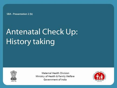 <strong>Antenatal</strong> Check Up: History taking SBA - Presentation 2 (b) Maternal Health Division Ministry of Health & Family Welfare Government of India.