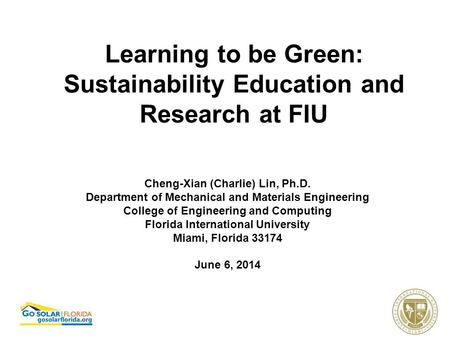 Learning to be Green: Sustainability Education and Research at FIU Cheng-Xian (Charlie) Lin, Ph.D. Department of Mechanical and Materials Engineering College.