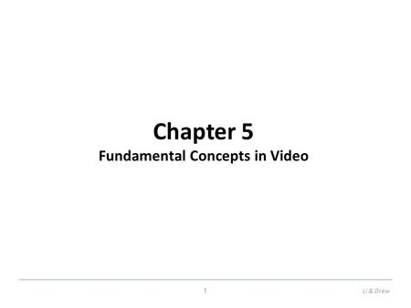 Chapter 5 Fundamental Concepts in Video 1Li & Drew.