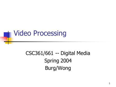 1 Video Processing CSC361/661 -- Digital Media Spring 2004 Burg/Wong.