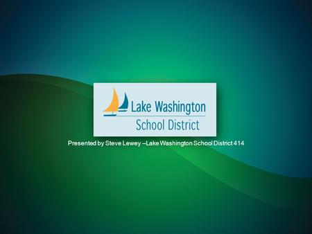 Presented by Steve Lewey –Lake Washington School District 414.