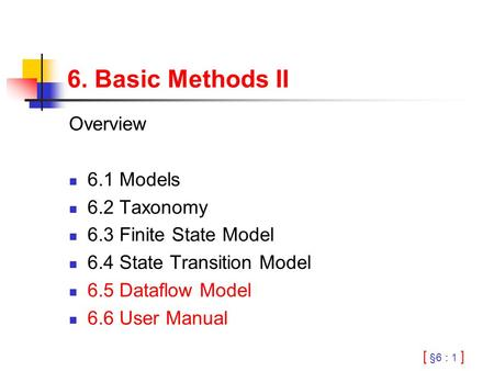 [ §6 : 1 ] 6. Basic Methods II Overview 6.1 Models 6.2 Taxonomy 6.3 Finite State Model 6.4 State Transition Model 6.5 Dataflow Model 6.6 User Manual.