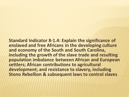 Standard Indicator 8-1.4: Explain the significance of enslaved and free Africans in the developing culture and economy of the South and South Carolina,