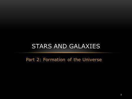 Part 2: Formation of the Universe STARS AND GALAXIES 1.
