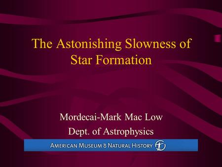 The Astonishing Slowness of Star Formation Mordecai-Mark <strong>Mac</strong> Low Dept. of Astrophysics American Museum of Natural History.