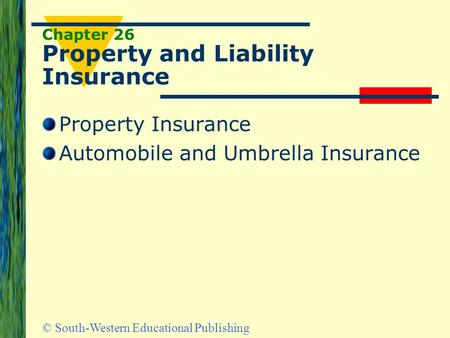 © South-Western Educational Publishing Chapter 26 Property and Liability Insurance Property Insurance Automobile and Umbrella Insurance.