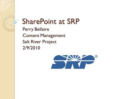 SharePoint at SRP Perry Bellaire Content Management Salt River Project 2/9/2010.